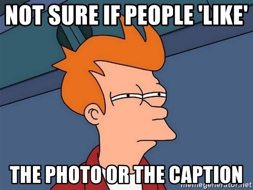 Futurama Fry - Not sure if people 'like'  the photo or the caption