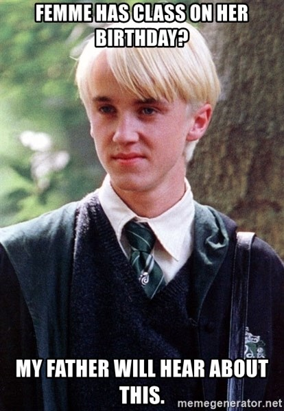 Draco Malfoy - Femme has CLASS ON Her BIRTHDAY? MY FATHER WILL HEAR ABOUT THIS.