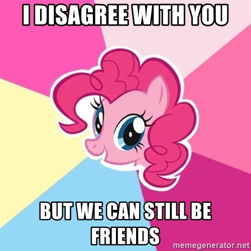 Pinkie Pie - I disagree with you but we can still be friends