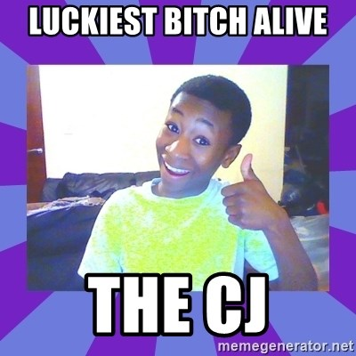 Well Done! - Luckiest bitch alive THE CJ