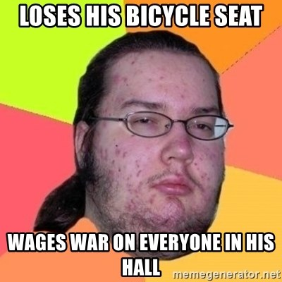 Fat Nerd guy - loses his bicycle seat wages war on everyone in his hall