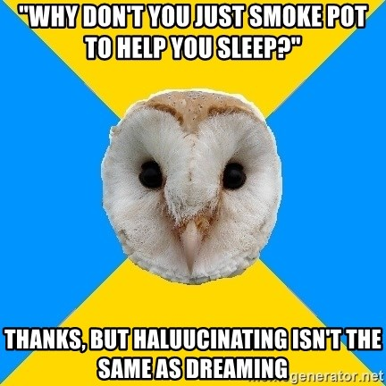 """Bipolar Owl - """"Why don't you just smoke pot to help you sleep?"""" Thanks, but haluucinating isn't the same as dreaming"""