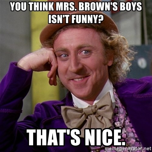 Willy Wonka - you think mrs. brown's boys isn't funny? that's nice.