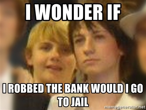 Thoughtful Child - I WONDER IF  I ROBBED THE BANK WOULD I GO TO JAIL