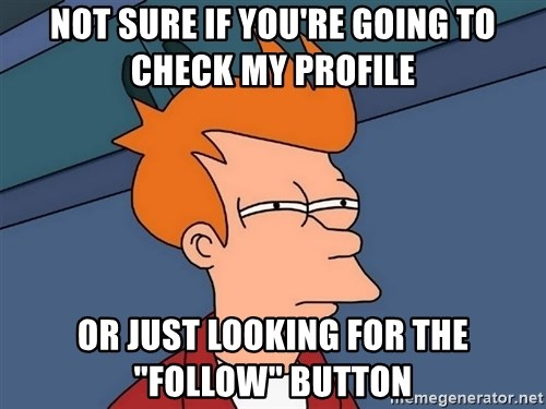 "Futurama Fry - Not sure if you're going to check my profile or just looking for the ""follow"" button"