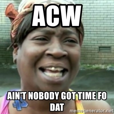 Ain't nobody got time fo dat so - ACW Ain't nobody got time fo dat
