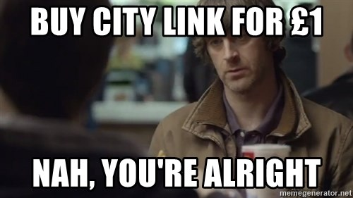 nah you're alright - buy city link for £1 nah, you're alright