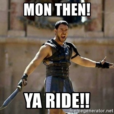 GLADIATOR - MON THEN! YA RIDE!!