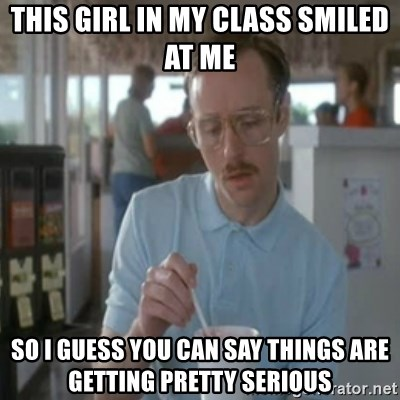 Pretty serious - This girl in my class smiled at me so i guess you can say things are getting pretty serious
