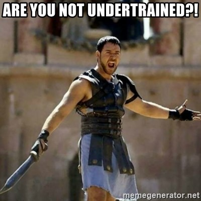 GLADIATOR - ARE YOU NOT UNDERTRAINED?!