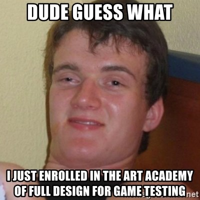 Really highguy - dude guess what I just enrolled in the art academy of full design for game testing