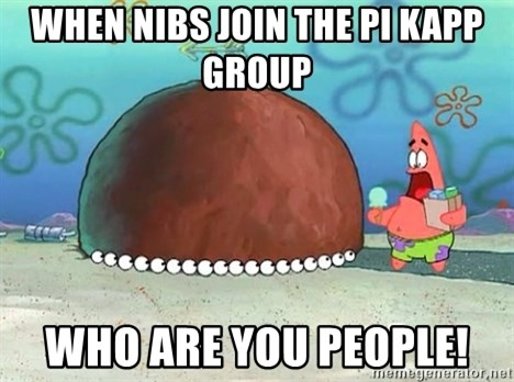 Patrick - When nibs join the pi kapp group WHO ARE YOU PEOPLE!