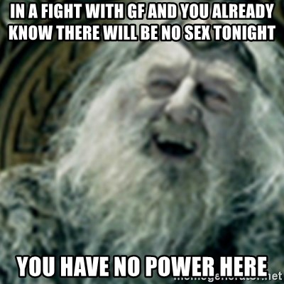 you have no power here - IN A FIGHT WITH GF AND YOU ALREADY KNOW THERE WILL BE NO SEX TONIGHT YOU HAVE NO POWER HERE