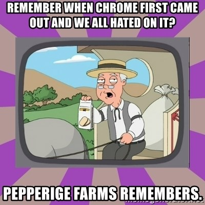 Pepperidge Farm Remembers FG - Remember when Chrome first came out and we all hated on it? Pepperige farms remembers.