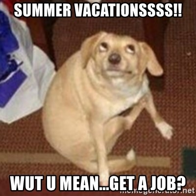 Oh You Dog - Summer Vacationssss!! wut u mean...get a job?