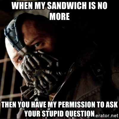 Bane Permission to Die - WHEN MY SANDWICH IS NO MORE THEN YOU HAVE MY PERMISSION TO ASK YOUR STUPID QUESTION