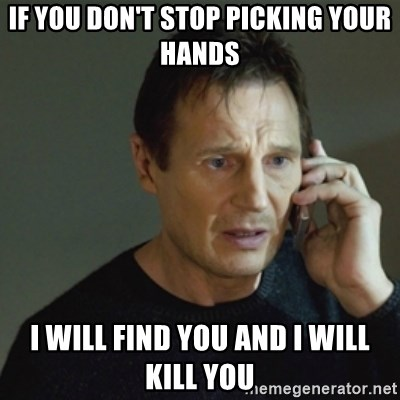 taken meme - If you don't stop picking your hands I will fiNd you and I will kill you
