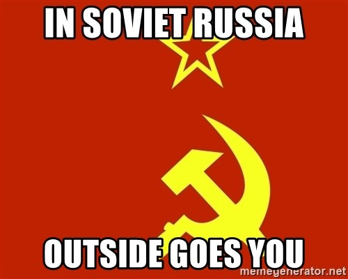 In Soviet Russia - In soviet russia outside goes you