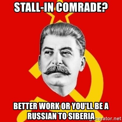 Stalin Says - Stall-in comrade? Better work or you'll be a Russian to Siberia