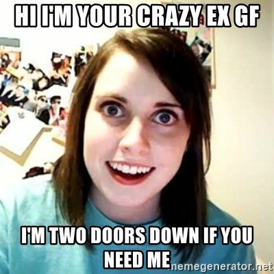 Overly Attached Girlfriend 2 - Hi I'm your crazy ex gf i'm two doors down if you need me