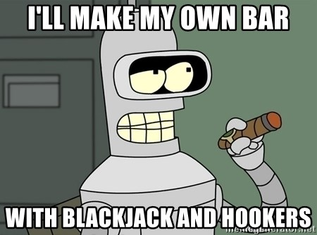 Typical Bender - i'll make my own bar with blackjack and hookers