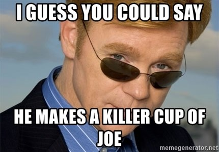 Horatio Caine - i guess you could say he makes a killer cup of joe