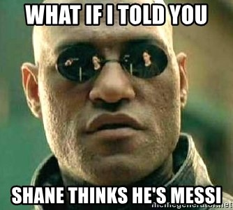 What if I told you / Matrix Morpheus - WHAT IF I TOLD YOU SHANE THINKS HE'S MESSI