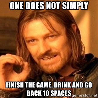One Does Not Simply - one does not simply finish the game. drink and go back 10 spaces