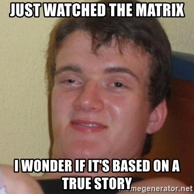 Stoner Stanley - JUST WATCHED THE MATRIX I WONDER IF IT'S BASED ON A TRUE STORY