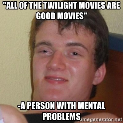 """Stoner Stanley - """"All of the twilight movies Are  good Movies"""" -a person with mental problems"""