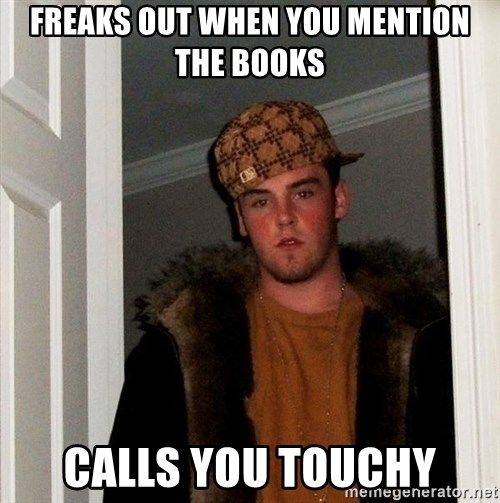 Scumbag Steve - freaks out when you mention the books calls you touchy