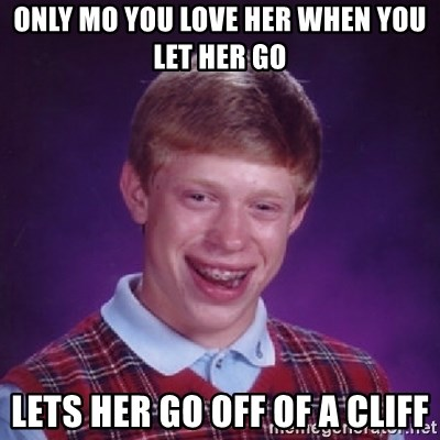 Bad Luck Brian - ONLY MO YOU LOVE HER WHEN YOU LET HER GO  LETS HER GO OFF OF A CLIFF