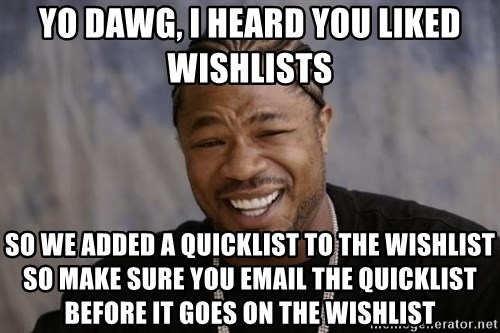 xzibit-yo-dawg - yo dawg, i heard you liked wishlists so we added a quicklist to the wishlist so make sure you email the quicklist before it goes on the wishlist