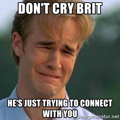 Crying Dawson - Don't Cry Brit HE'S JUST TRYING TO CONNECT WITH YOU