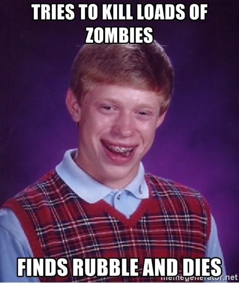 Bad Luck Brian - Tries to kill loads of zombies finds rubble and dies