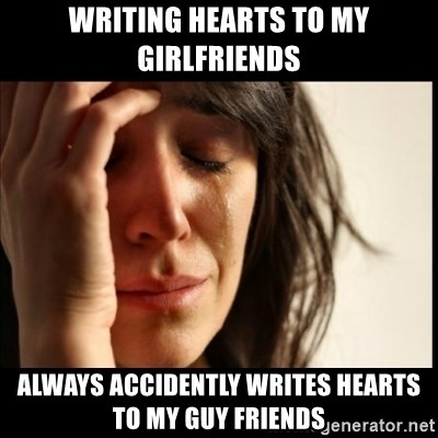 First World Problems - writing hearts to my girlfriends always accidently writes hearts to my guy friends