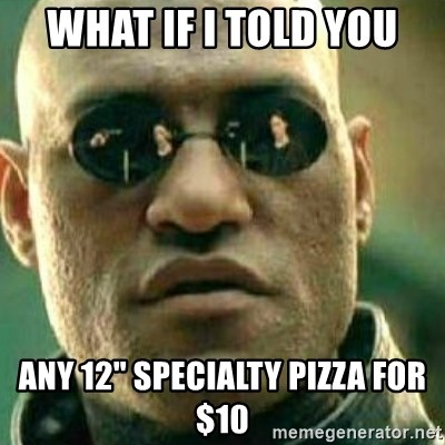 """What If I Told You - what if i told you any 12"""" Specialty Pizza for $10"""