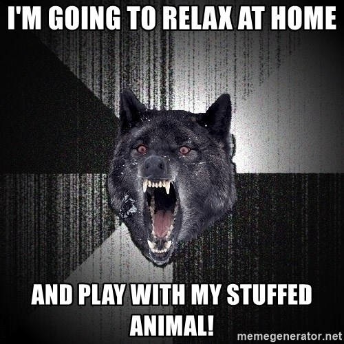 Insanity Wolf - I'm going to relax at home and play with my stuffed animal!