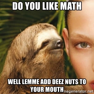 Whisper Sloth - do you like math well lemme add deez nuts to your mouth