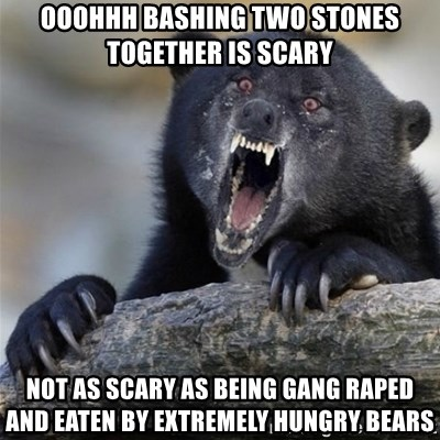 Insane Confession Bear - ooohhh bashing two stones together is scary not as scary as being gang raped and eaten by extremely hungry bears