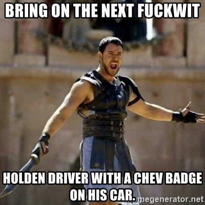 GLADIATOR - BRING ON THE NEXT FUCKWIT HOLDEN DRIVER WITH A CHEV BADGE ON HIS CAR.