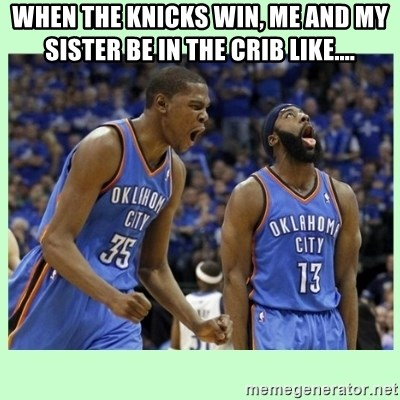 durant harden - WHEN THE KNICKS WIN, ME AND MY SISTER BE IN THE CRIB LIKE....