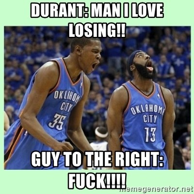 durant harden - DURANT: MAN I LOVE LOSING!!  GUY TO THE RIGHT: FUCK!!!!