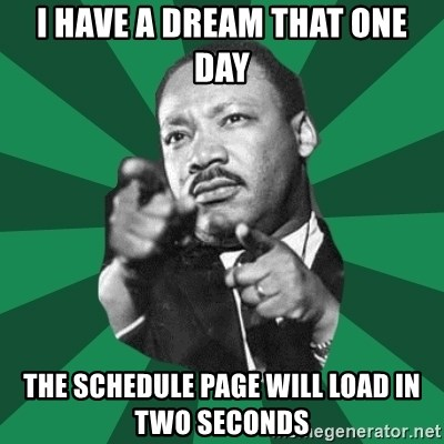 Martin Luther King jr.  - i have a dream that one day the schedule page will load in two seconds