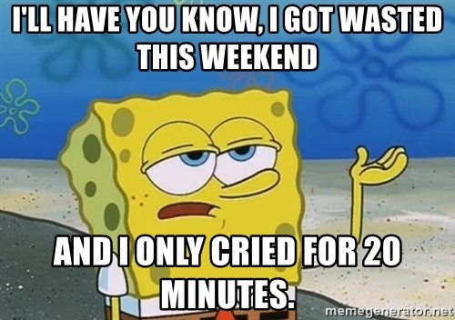 I'll have you know Spongebob - I'll have you know, i got wasted this weekend And i only cried for 20 minutes.