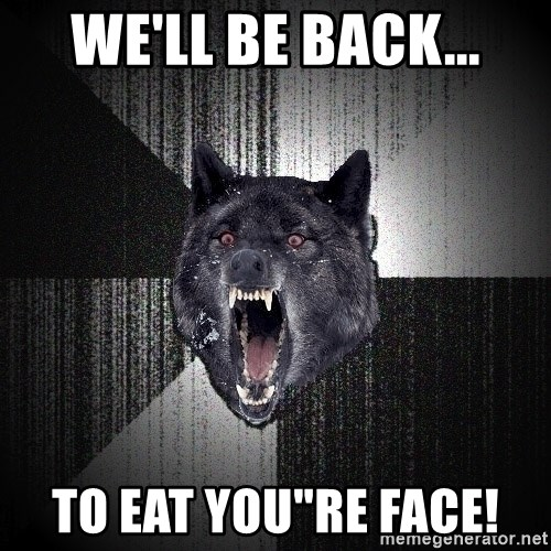 """Insanity Wolf - we'll be back... to eat you""""re face!"""