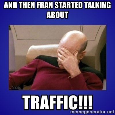 Picard facepalm  - AND THEN FRAN STARTED TALKING ABOUT TRAFFIC!!!