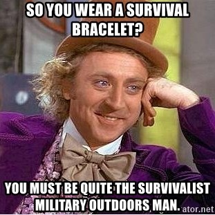 Willy Wonka - So you wear a survival bracelet? You must be quite the survivalist military outdoors man.