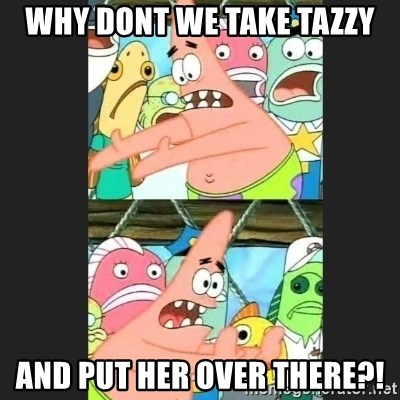 Pushing Patrick - WHY DONT WE TAKE TAZZY AND PUT HER OVER THERE?!