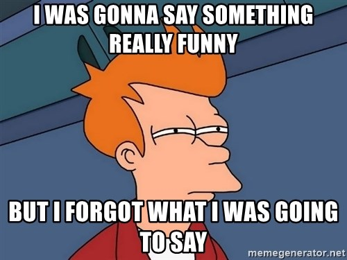 Futurama Fry - I was gonna say something Really funny But I Forgot what I was going to say